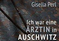 Gisella Perl - Ich war eine Ärztin in Auschwitz